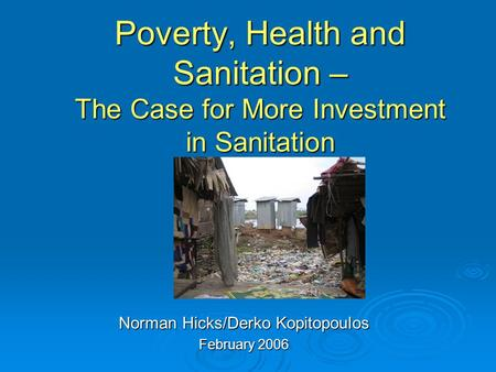 Poverty, Health and Sanitation – The Case for More Investment in Sanitation Norman Hicks/Derko Kopitopoulos February 2006.