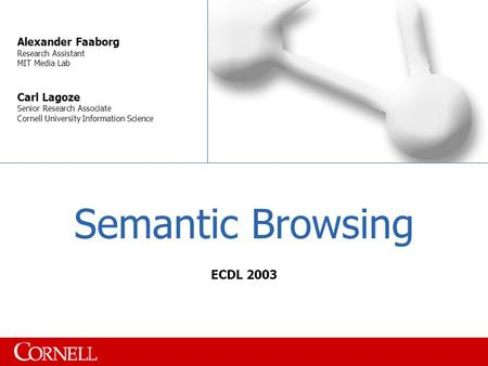 Semantic Browsing Alexander Faaborg Research Assistant MIT Media Lab Carl Lagoze Senior Research Associate Cornell University Information Science ECDL.