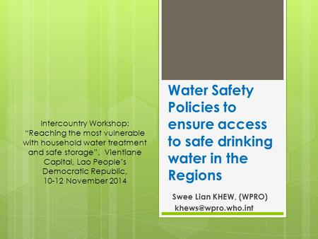 "Water Safety Policies to ensure access to safe drinking water in the Regions Swee Lian KHEW, (WPRO) Intercountry Workshop: ""Reaching."