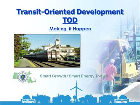 Smart Growth / Smart Energy Toolkit Transit-Oriented Development Transit-Oriented Development TOD Smart Growth / Smart Energy Toolkit Making it Happen.