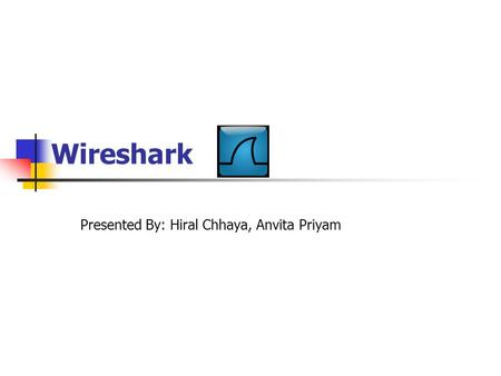 Wireshark Presented By: Hiral Chhaya, Anvita Priyam.