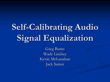 Self-Calibrating Audio Signal Equalization Greg Burns Wade Lindsey Kevin McLanahan Jack Samet.