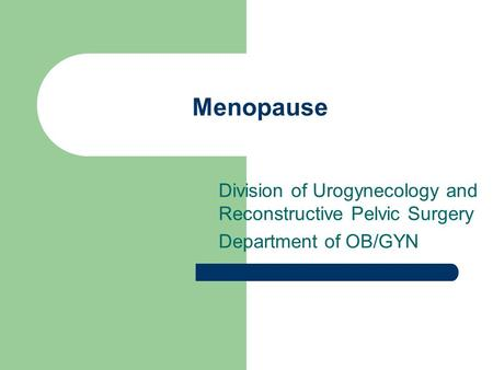 Menopause Division of Urogynecology and Reconstructive Pelvic Surgery Department of OB/GYN.
