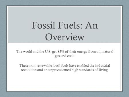 Fossil Fuels: An Overview The world and the U.S. get 85% of their energy from oil, natural gas and coal! These non-renewable fossil fuels have enabled.