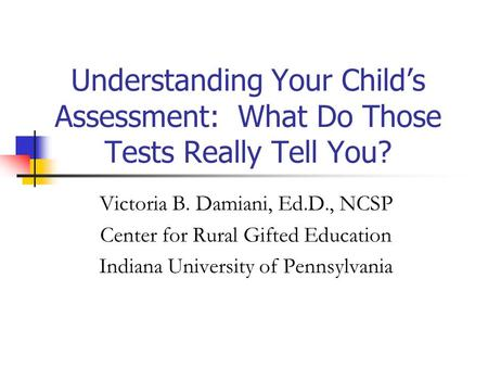 Understanding Your Child's Assessment: What Do Those Tests Really Tell You? Victoria B. Damiani, Ed.D., NCSP Center for Rural Gifted Education Indiana.