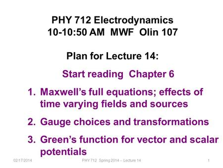02/17/2014PHY 712 Spring 2014 -- Lecture 141 PHY 712 Electrodynamics 10-10:50 AM MWF Olin 107 Plan for Lecture 14: Start reading Chapter 6 1.Maxwell's.