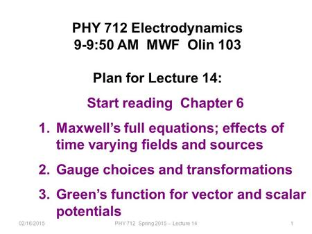 02/16/2015PHY 712 Spring 2015 -- Lecture 141 PHY 712 Electrodynamics 9-9:50 AM MWF Olin 103 Plan for Lecture 14: Start reading Chapter 6 1.Maxwell's full.