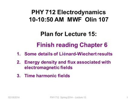 02/19/2014PHY 712 Spring 2014 -- Lecture 151 PHY 712 Electrodynamics 10-10:50 AM MWF Olin 107 Plan for Lecture 15: Finish reading Chapter 6 1.Some details.