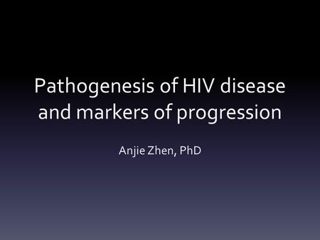 Pathogenesis of HIV disease and markers of progression Anjie Zhen, PhD.