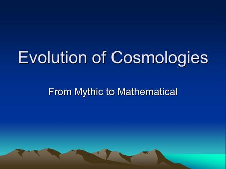 Evolution of Cosmologies From Mythic to Mathematical.