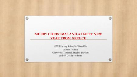MERRY CHRISTMAS AND A HAPPY NEW YEAR FROM GREECE 12 TH Primary School of Heraklio, Athens Greece Chrysoula Tampaki English Teacher and 6 th Grade students.