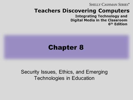 Teachers Discovering Computers Integrating Technology and Digital Media in the Classroom 6 th Edition Security Issues, Ethics, and Emerging Technologies.