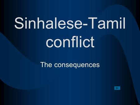 Sinhalese-Tamil conflict The consequences. Consequences Click on the hyperlink to begin Political Economic Social.