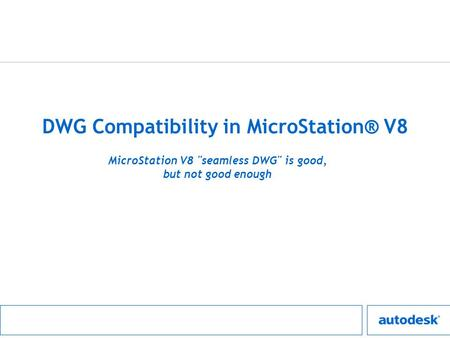 DWG Compatibility in MicroStation® V8 MicroStation V8 seamless DWG is good, but not good enough.