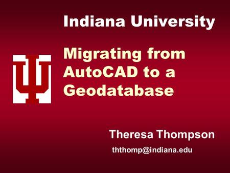 Indiana University Migrating from AutoCAD to a Geodatabase Theresa Thompson