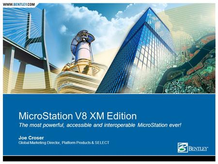 MicroStation V8 XM Edition The most powerful, accessible and interoperable MicroStation ever! Joe Croser Global Marketing Director, Platform Products &