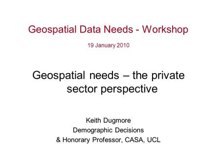 Geospatial Data Needs - Workshop 19 January 2010 Geospatial needs – the private sector perspective Keith Dugmore Demographic Decisions & Honorary Professor,