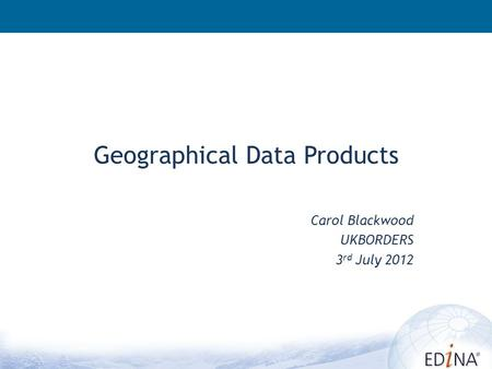 Geographical Data Products Carol Blackwood UKBORDERS 3 rd July 2012.