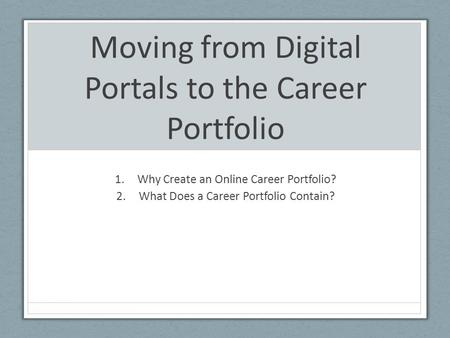 Moving from Digital Portals to the Career Portfolio 1.Why Create an Online Career Portfolio? 2.What Does a Career Portfolio Contain?