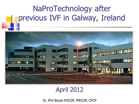 NaProTechnology after previous IVF in Galway, Ireland April 2012 Dr. Phil Boyle MICGP, MRCGP, CFCP.