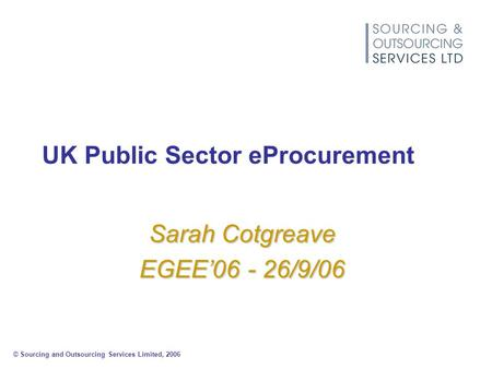 © Sourcing and Outsourcing Services Limited, 2006 UK Public Sector eProcurement Sarah Cotgreave EGEE'06 - 26/9/06.