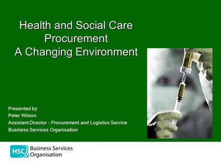 The Health and Social Care Procurement A Changing Environment Presented by Peter Wilson Assistant Director - Procurement and Logistics Service Business.