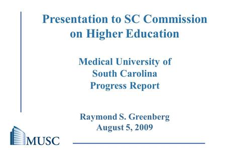 The Medical University of South Carolina Raymond S. Greenberg August 5, 2009 Presentation to SC Commission on Higher Education Medical University of South.