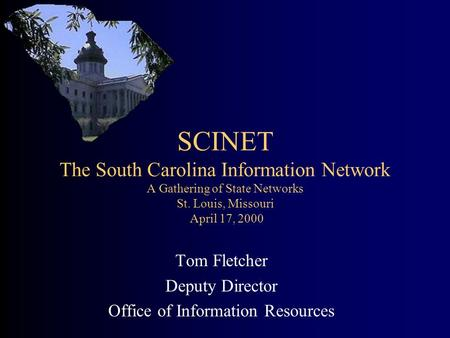 SCINET The South Carolina Information Network A Gathering of State Networks St. Louis, Missouri April 17, 2000 Tom Fletcher Deputy Director Office of Information.