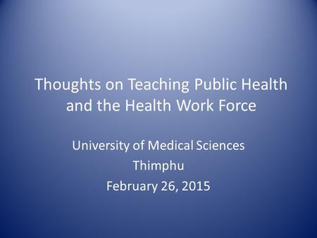 Thoughts on Teaching Public Health and the Health Work Force University of Medical Sciences Thimphu February 26, 2015.
