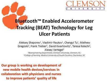Clemson University Bluetooth™ Enabled Accelerometer Tracking (BEAT) Technology for Leg Ulcer Patients Aleksey Shaporev 1, Vladimir Reukov 1, Chengyi Tu.