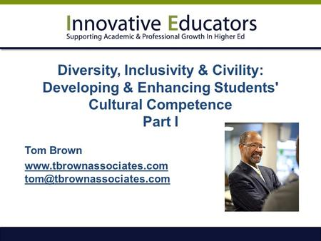 Diversity, Inclusivity & Civility: Developing & Enhancing Students' Cultural Competence Part I Tom Brown