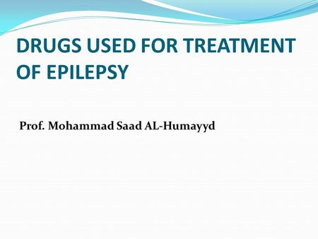 DRUGS USED FOR TREATMENT OF EPILEPSY Prof. Mohammad Saad AL-Humayyd.