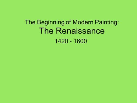 The Beginning of Modern Painting: The Renaissance 1420 - 1600.