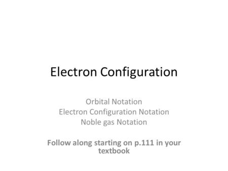 Electron Configuration Orbital Notation Electron Configuration Notation Noble gas Notation Follow along starting on p.111 in your textbook.