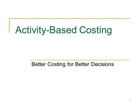 1 Activity-Based Costing Better Costing for Better Decisions.