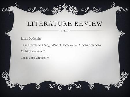 "LITERATURE REVIEW Lilian Bodunrin ""The Effects of a Single-Parent Home on an African American Child's Education"" Texas Tech University."