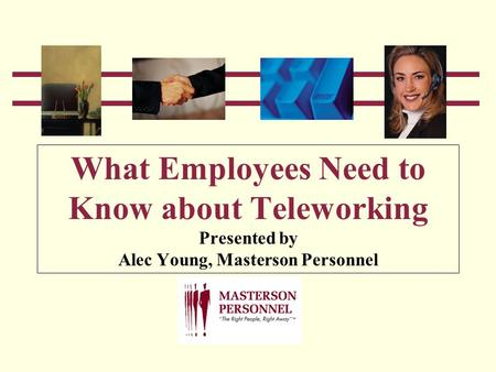 What Employees Need to Know about Teleworking Presented by Alec Young, Masterson Personnel.
