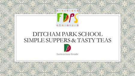 DITCHAM PARK SCHOOL SIMPLE SUPPERS & TASTY TEAS Instruction Guide.