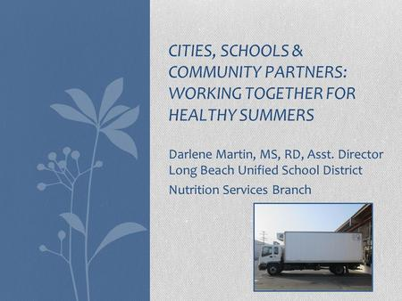 Darlene Martin, MS, RD, Asst. Director Long Beach Unified School District Nutrition Services Branch CITIES, SCHOOLS & COMMUNITY PARTNERS: WORKING TOGETHER.