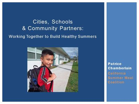 Patrice Chamberlain California Summer Meal Coalition Cities, Schools & Community Partners: Working Together to Build Healthy Summers.