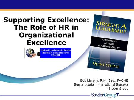 Bob Murphy, R.N., Esq., FACHE Senior Leader, International Speaker Studer Group Supporting Excellence: The Role of HR in Organizational Excellence.