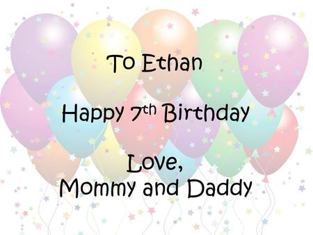 To Ethan Happy 7 th Birthday Love, Mommy and Daddy.