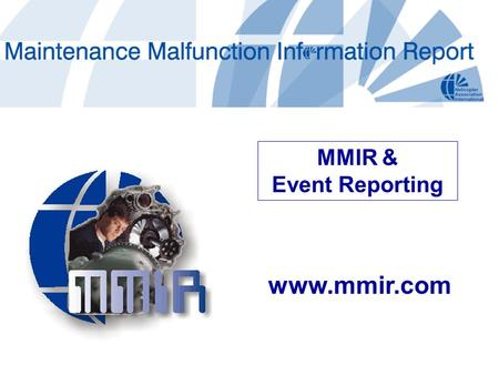 Www.mmir.com MMIR & Event Reporting. Industry's pre-eminent parts failure database 2+ decades in service Conceived by HAI Eliminates redundancy, reduces.