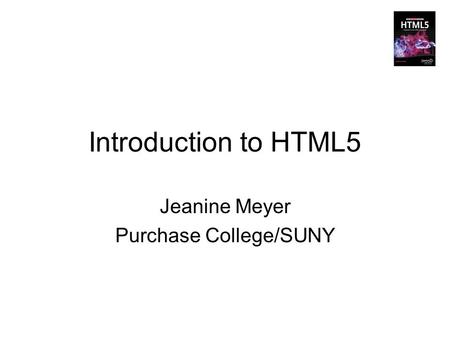 Introduction to HTML5 Jeanine Meyer Purchase College/SUNY.