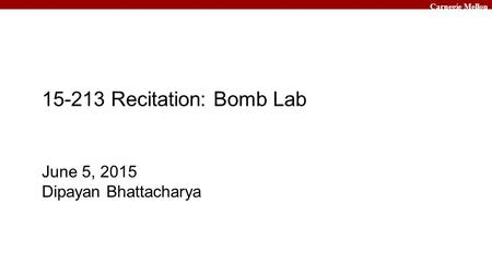Carnegie Mellon June 5, 2015 Dipayan Bhattacharya 15-213 Recitation: Bomb Lab.