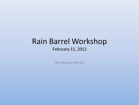 Rain Barrel Workshop February 11, 2012 By Melissa Merritt.