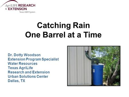 Catching Rain One Barrel at a Time Dr. Dotty Woodson Extension Program Specialist Water Resources Texas AgriLife Research and Extension Urban Solutions.