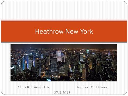 Alena Rubášová, 1.A. Teacher: M. Ohanes 27.3.2013 Heathrow-New York.