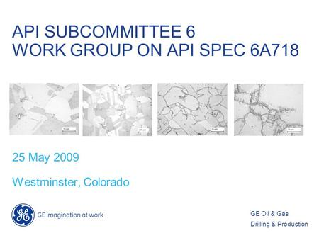 GE Oil & Gas Drilling & Production API SUBCOMMITTEE 6 WORK GROUP ON API SPEC 6A718 25 May 2009 Westminster, Colorado.