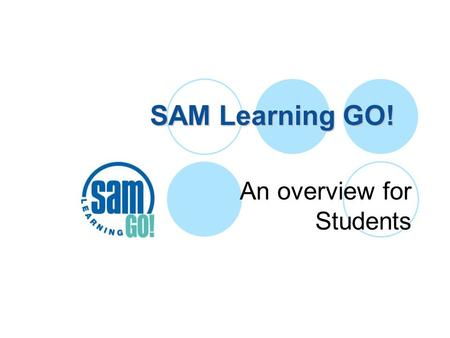 SAM Learning GO! An overview for Students. SAM Learning GO! Used by more than half of all English state Secondary schools. Last year over 4 million task.